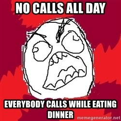 Rage FU - no calls all day everybody calls while eating dinner