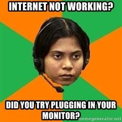 Stereotypical Indian Telemarketer - internet not working? did you try plugging in your monitor?