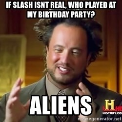 Giorgioatsouakalos - If slash isnt real, who played at my birthday party? aliens