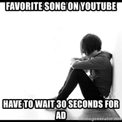 First World Problems - favorite song on youtube have to wait 30 seconds for ad