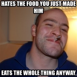 Good Guy Greg - hates the food you just made him eats the whole thing anyway
