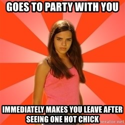 Jealous Girl - goes to party with you immediately makes you leave after seeing one hot chick