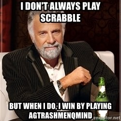 Worlds Most Interesting Man - I don't always play scrabble but when i do, i win by playing agtrashmenqmind