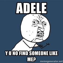 Y U No - Adele Y u no find someone like me?
