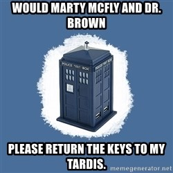 Dr Who - would Marty Mcfly and dr. brown please return the keys to my tardis.