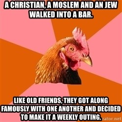 Anti Joke Chicken - A christian, a Moslem and an JEw walked into a bar. like old friends, they got along famously with one another and decided to make it a weekly outing.