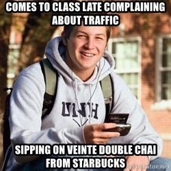 College Freshman - comes to class late complaining about traffic sipping on veinte double chai from starbucks