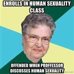 Abuelaold - enrolls in Human Sexuality class offended when proffessor discusses Human Sexuality
