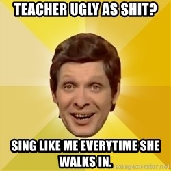 Trolololololll - TEACHER UGLY AS SHIT? SING LIKE ME EVERYTIME SHE WALKS IN.
