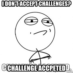 challenge acepted - I don't accept challenges? Challenge accpeted