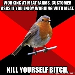 Retail Robin - Working at meat farms. Customer asks if you enjoy working with meat. kill yourself bitch.