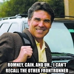 Rick Perry - rOMNEY, CAIN, AND UH... i CAN'T RECALL THE OTHER FRONTRUNNER