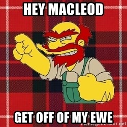 Angry Scotsman - hey macleod get off of my ewe