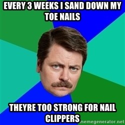 Advice Ron Swanson - Every 3 weeks I sand down my toe nails theyre too strong for nail clippers