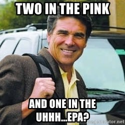 Rick Perry - two in the pink  and one in the uhhh...EPA?