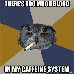 Art Student Owl - There's too much blood in my caffeine system