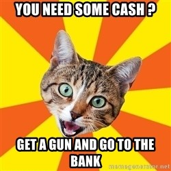 Bad Advice Cat - you need some cash ? get a gun and go to the bank