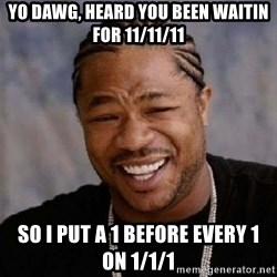Xibithappy - yo dawg, heard you been waitin for 11/11/11 so i put a 1 before every 1 on 1/1/1