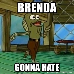Haters Gonna Hate - Brenda gonna hate