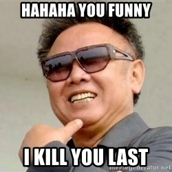 Kim Jong Il - HahaHA YOU FUnny i kill you last