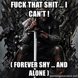 Eddard Stark - Fuck that shit ... I can't ! ( forever shy ... and alone )