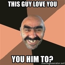 Provincial Man - This guy love you you him to?