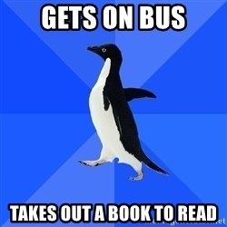 Socially Awkward Penguin - gETS ON BUS tAKES OUT A BOOK TO READ