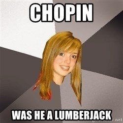 Musically Oblivious 8th Grader - chopin was he a lumberjack
