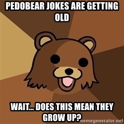 Pedobear - PEDOBEAR JOKES ARE GETTING OLD WAIT... DOES THIS MEAN THEY GROW UP?