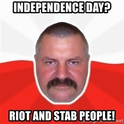 Advice Polack - Independence day? Riot and Stab people!