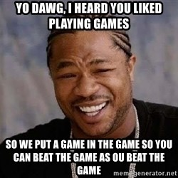 Yo Dawg - Yo Dawg, i heard you liked playing games so we put a game in the game so you can beat the game as ou beat the game
