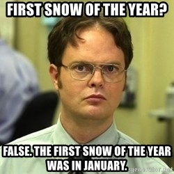 Dwight Schrute - First snow of the year? False. The first snow of the year was in january.