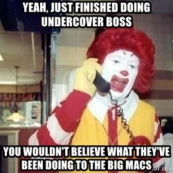 Ronald Mcdonald Call - Yeah, just finished doing Undercover boss you wouldn't believe what they've been doing to the big macs