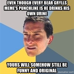 Bear Grylls - even though every bear grylls meme's punchline is he drinks his own urine yours will somehow still be funny and original