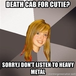 Musically Oblivious 8th Grader - death cab for cutie? sorry,I don't listen to heavy metal