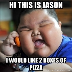 Fat Asian Kid - Hi THis is jason I would like 2 boxes of pizza