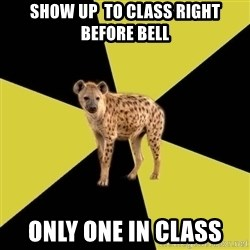 High School Hyena - Show up  to class right before bell Only one in class