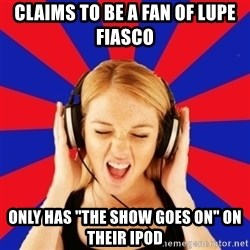 "Questionable Music Lover - Claims to be a fan of lupe fiasco only has ""the Show Goes On"" on their Ipod"