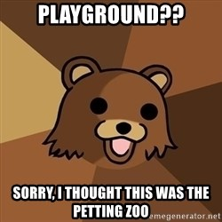 Pedobear - Playground?? Sorry, i thought this was the petting zoo