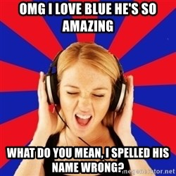 Questionable Music Lover - OMG I Love Blue he's so amazing what do you mean, i spelled his name wrong?
