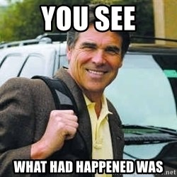 Rick Perry - You see what had happened was