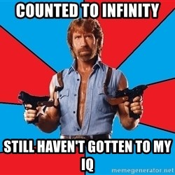 Chuck Norris  - CounTed to infinity still haven't gotten to my iq