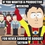 Captain Hindsight - if you wanted a productive weekend you never should've bought skyrim