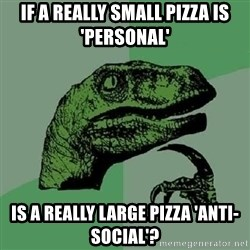 Philosoraptor - If a really small pizza is 'personal' is a really large pizza 'anti-social'?