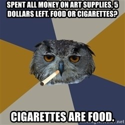 Art Student Owl - SPENT ALL MONEY ON ART SUPPLIES, 5 dOLLARS LEFT. fOOD OR CIGARETTES? cIGARETTES ARE FOOD.