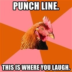 Anti Joke Chicken - punch line. This is where you laugh.