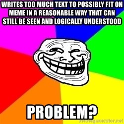 Trollface - writes too much text to possibly fit on meme in a reasonable way that can still be seen and logically understood Problem?