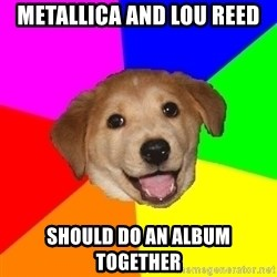 Advice Dog - Metallica and lou reed should do an album together