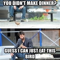 Sad Keanu - You didn't make dinner? Guess I can just eat this bird