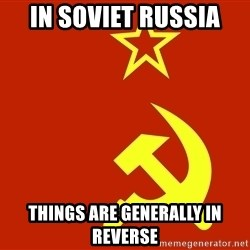 In Soviet Russia - In soviet russia Things are generally in reverse